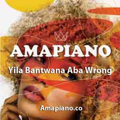 Yila Bantwana Aba Wrong Mp3 Download Amapiano.co